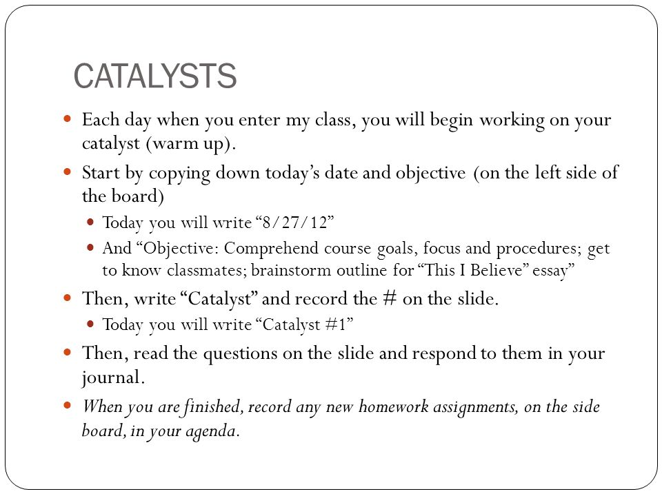CATALYSTS Each day when you enter my class, you will begin working on your catalyst (warm up).