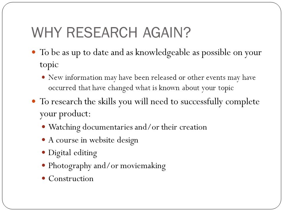 WHY RESEARCH AGAIN To be as up to date and as knowledgeable as possible on your topic.