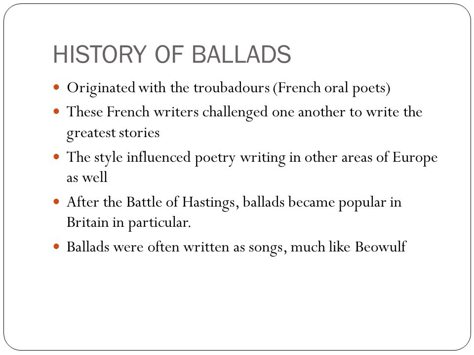 HISTORY OF BALLADS Originated with the troubadours (French oral poets)