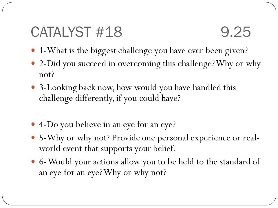 CATALYST #18 9.25 1-What is the biggest challenge you have ever been given 2-Did you succeed in overcoming this challenge Why or why not