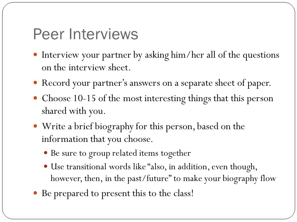 Peer Interviews Interview your partner by asking him/her all of the questions on the interview sheet.