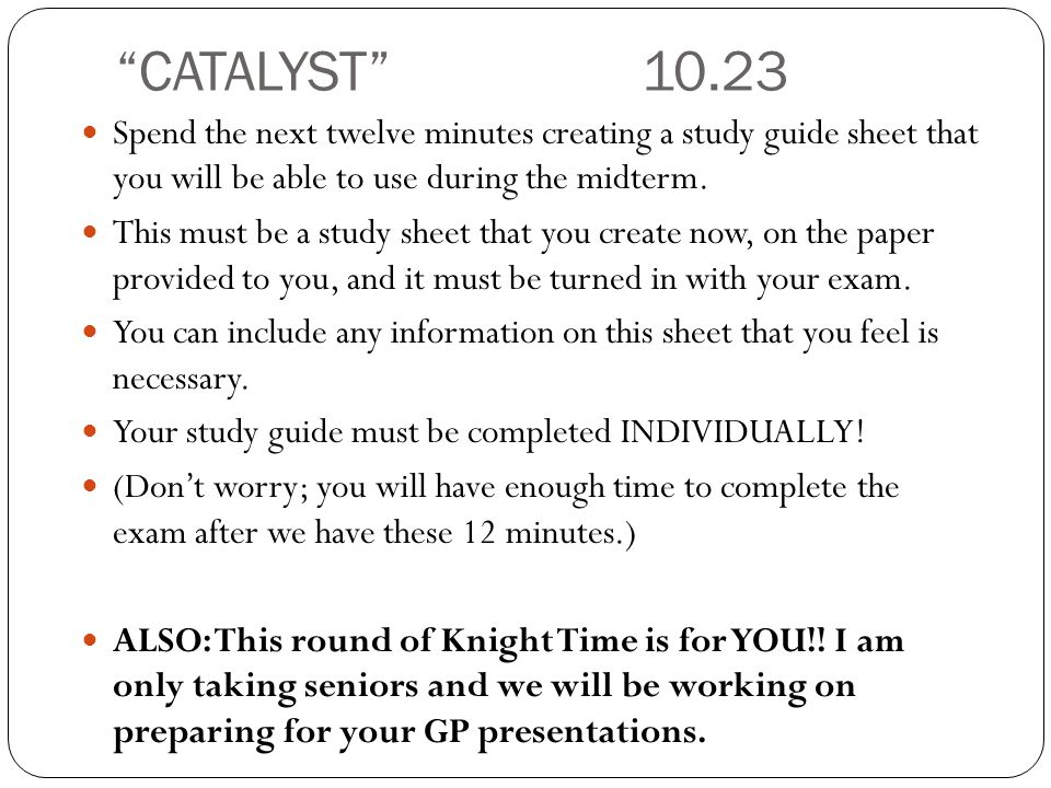 CATALYST 10.23 Spend the next twelve minutes creating a study guide sheet that you will be able to use during the midterm.