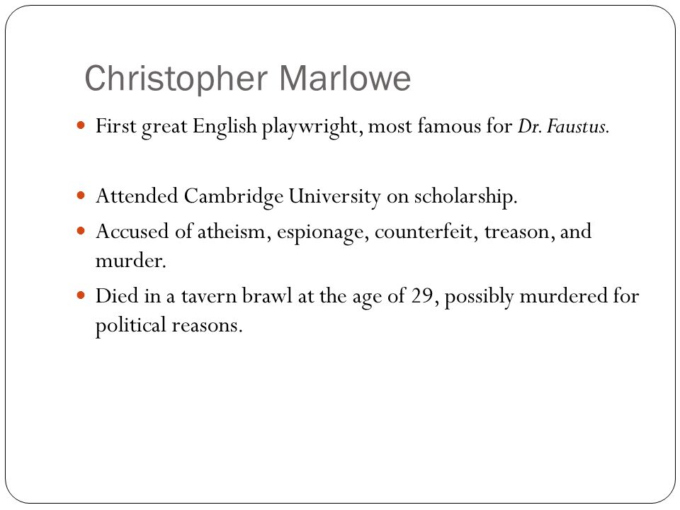 Christopher Marlowe First great English playwright, most famous for Dr. Faustus. Attended Cambridge University on scholarship.