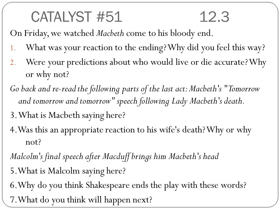 CATALYST #51 12.3 On Friday, we watched Macbeth come to his bloody end. What was your reaction to the ending Why did you feel this way