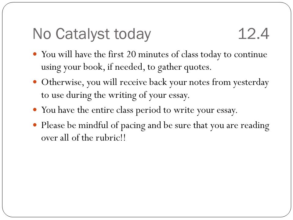 No Catalyst today 12.4 You will have the first 20 minutes of class today to continue using your book, if needed, to gather quotes.