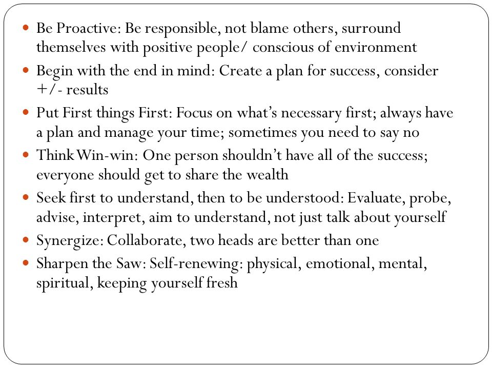Be Proactive: Be responsible, not blame others, surround themselves with positive people/ conscious of environment
