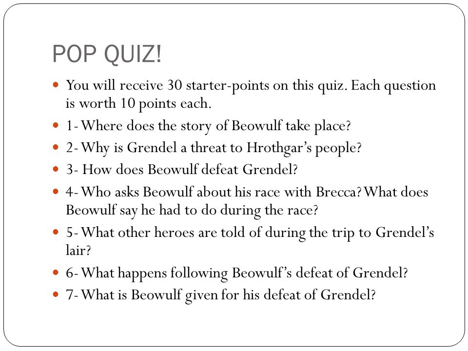 POP QUIZ! You will receive 30 starter-points on this quiz. Each question is worth 10 points each. 1- Where does the story of Beowulf take place