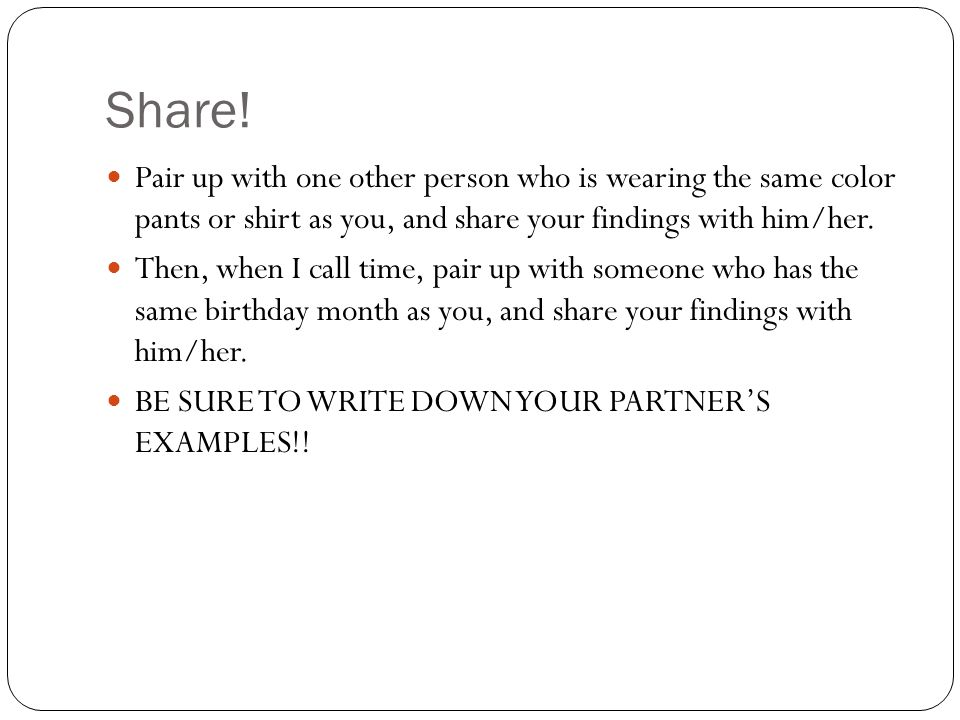 Share! Pair up with one other person who is wearing the same color pants or shirt as you, and share your findings with him/her.