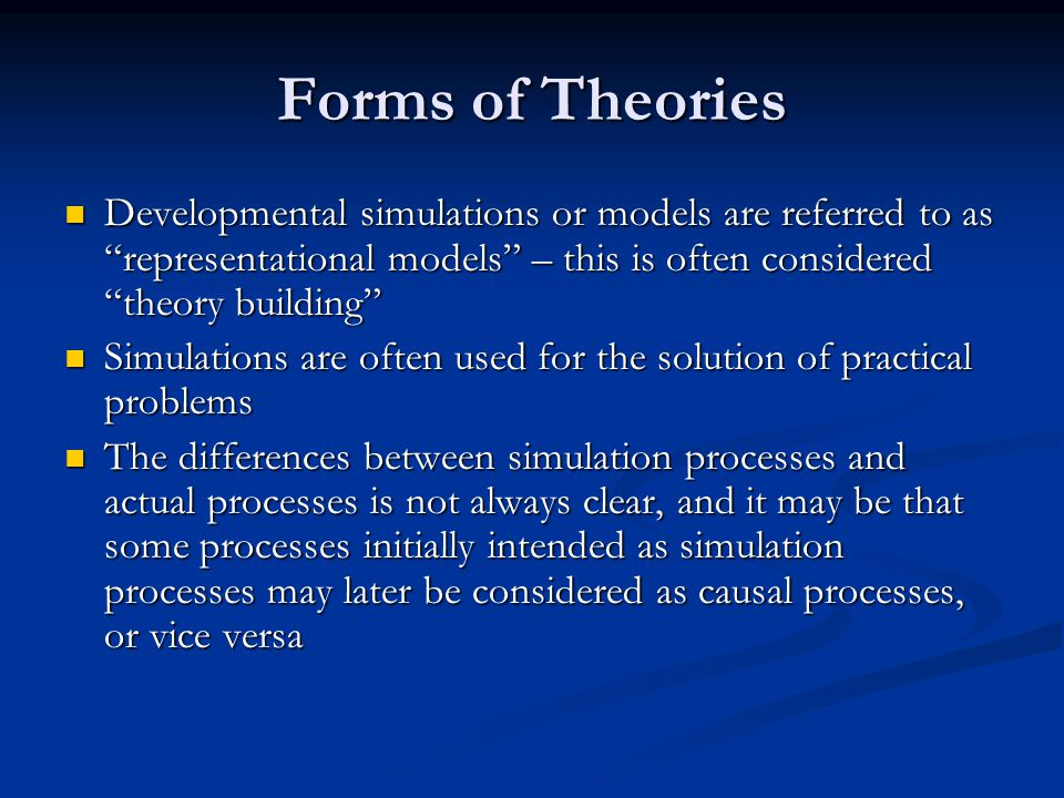 Forms of Theories Developmental simulations or models are referred to as representational models – this is often considered theory building