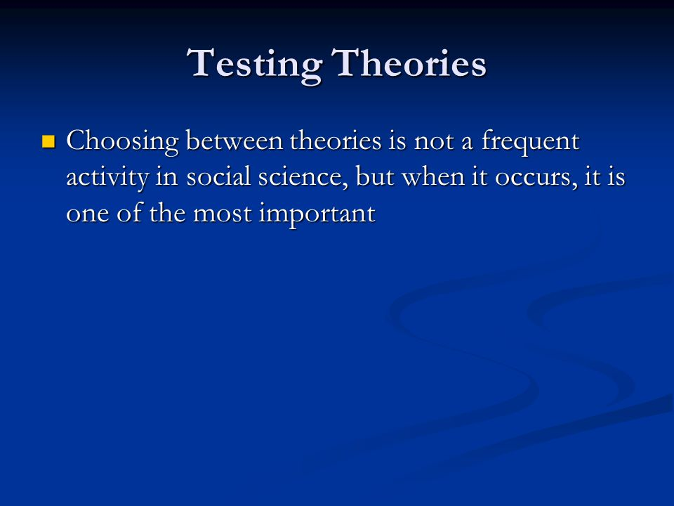 Testing Theories Choosing between theories is not a frequent activity in social science, but when it occurs, it is one of the most important.