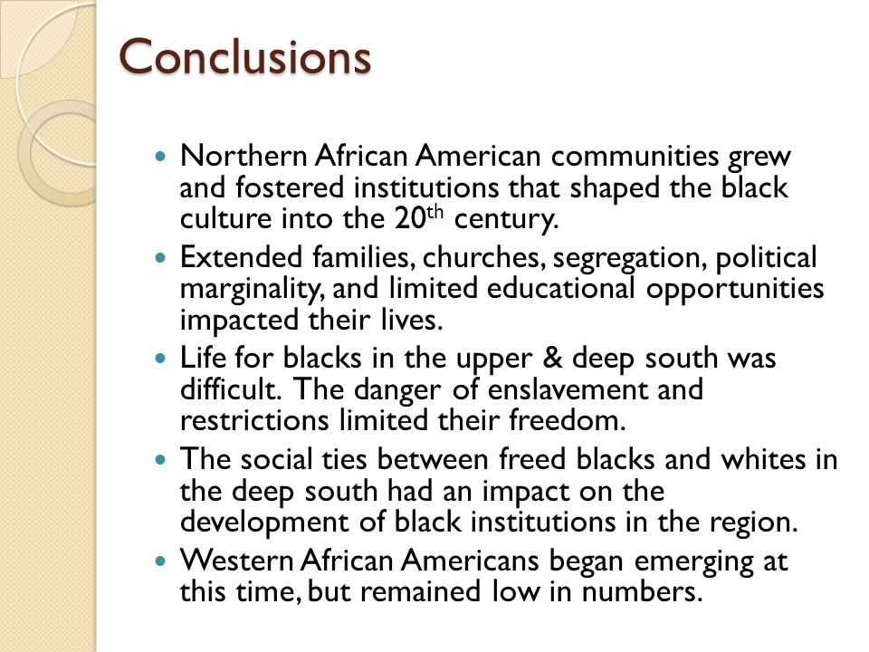 Conclusions Northern African American communities grew and fostered institutions that shaped the black culture into the 20th century.