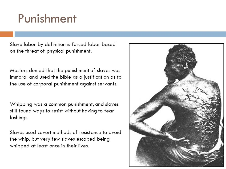 Punishment Slave labor by definition is forced labor based on the threat of physical punishment.