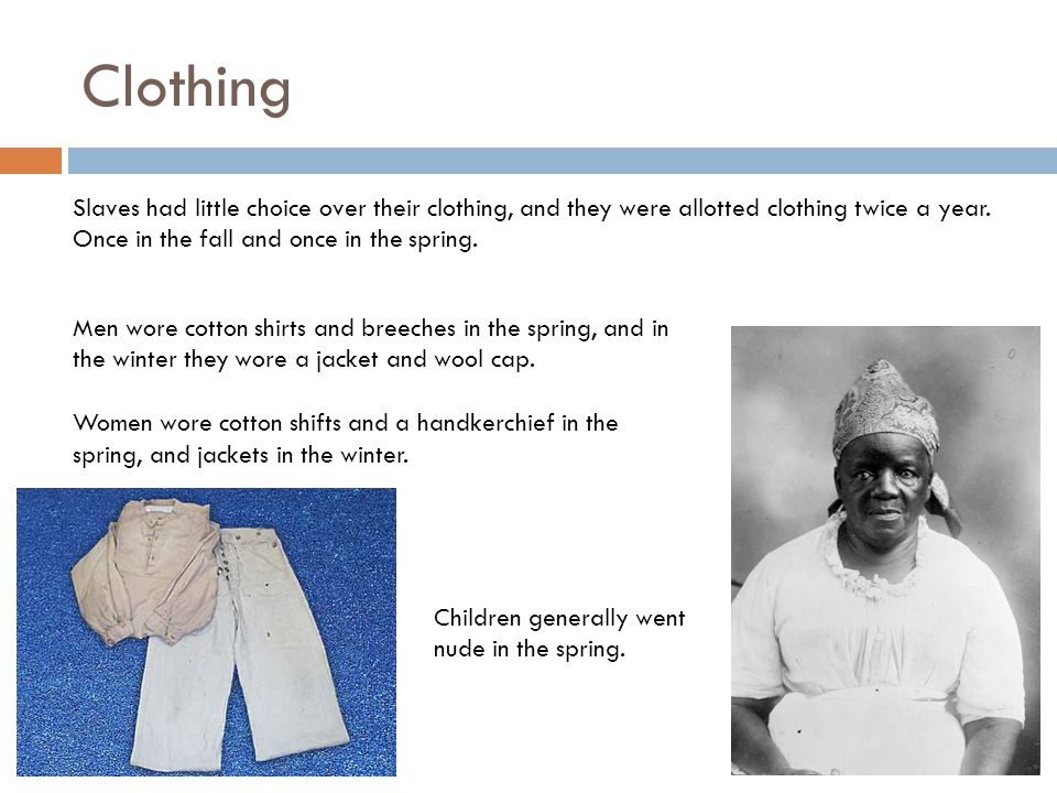 Clothing Slaves had little choice over their clothing, and they were allotted clothing twice a year. Once in the fall and once in the spring.