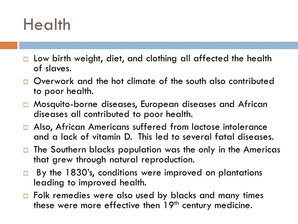 Health Low birth weight, diet, and clothing all affected the health of slaves.