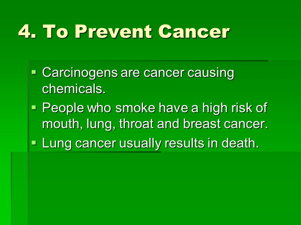 4. To Prevent Cancer Carcinogens are cancer causing chemicals.