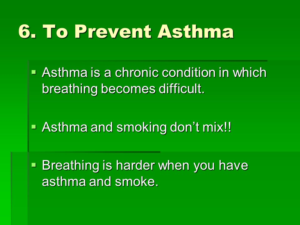 6. To Prevent Asthma Asthma is a chronic condition in which breathing becomes difficult. Asthma and smoking don't mix!!