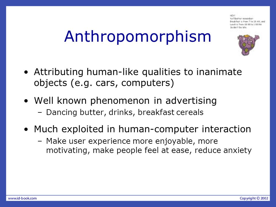 Anthropomorphism Attributing human-like qualities to inanimate objects (e.g. cars, computers) Well known phenomenon in advertising.