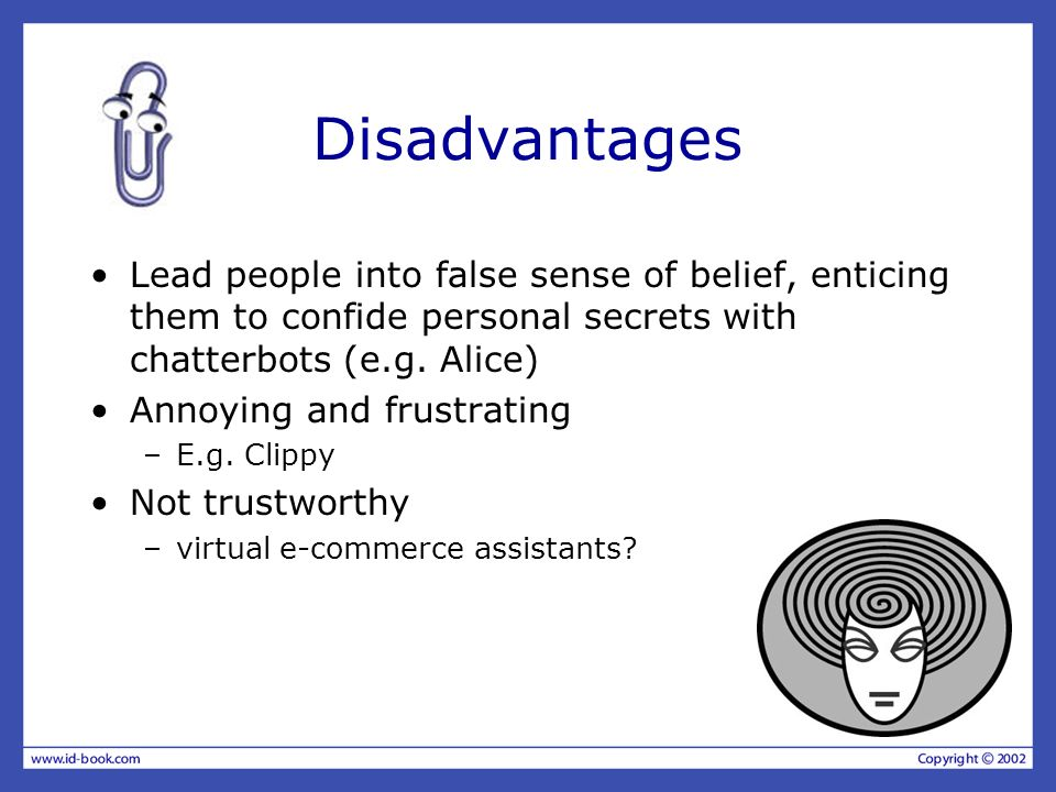 Disadvantages Lead people into false sense of belief, enticing them to confide personal secrets with chatterbots (e.g. Alice)