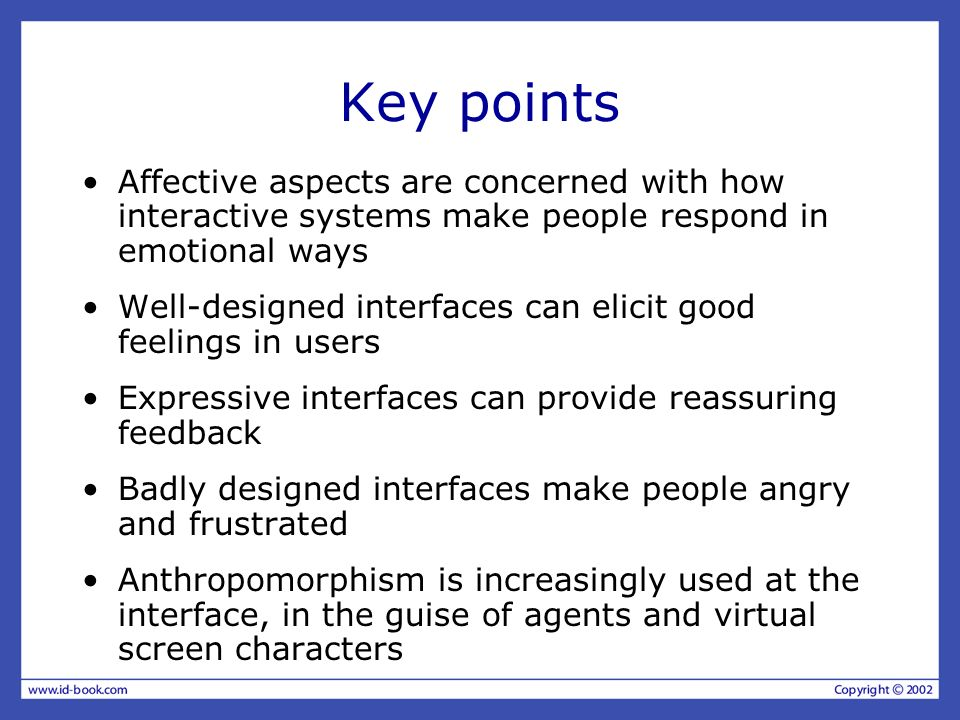Key points Affective aspects are concerned with how interactive systems make people respond in emotional ways.