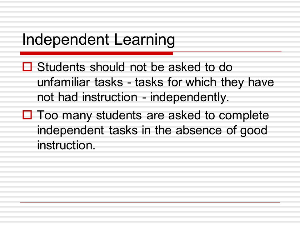 Independent Learning Students should not be asked to do unfamiliar tasks - tasks for which they have not had instruction - independently.