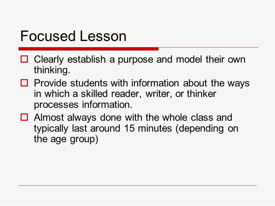 Focused Lesson Clearly establish a purpose and model their own thinking.