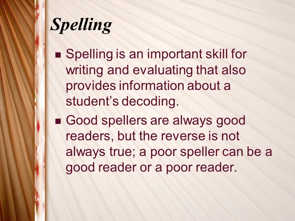 Spelling Spelling is an important skill for writing and evaluating that also provides information about a student's decoding.