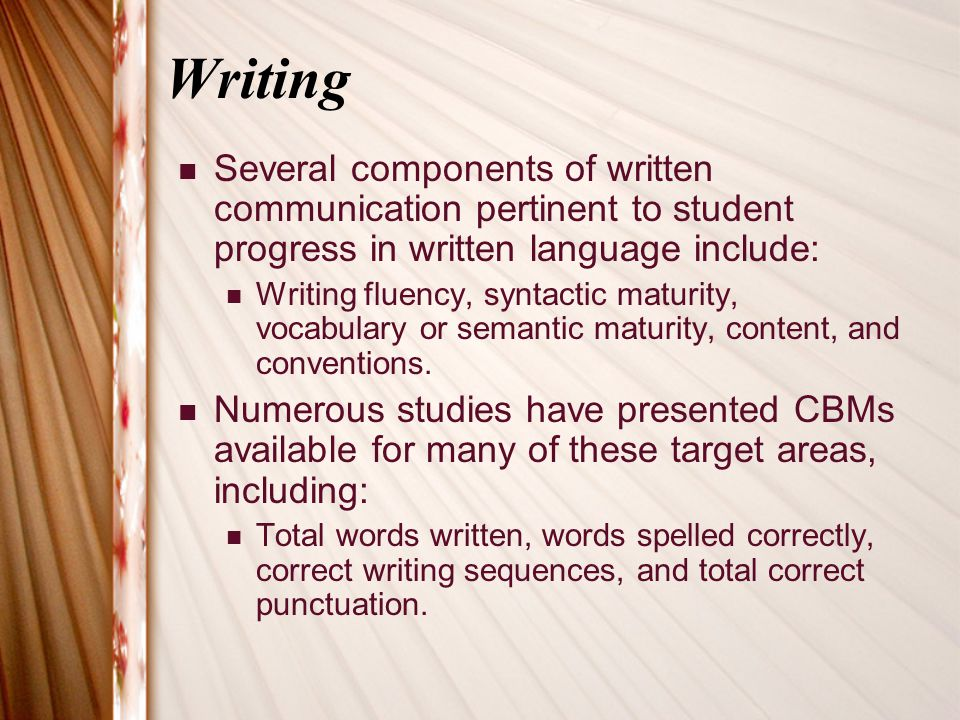 Writing Several components of written communication pertinent to student progress in written language include: