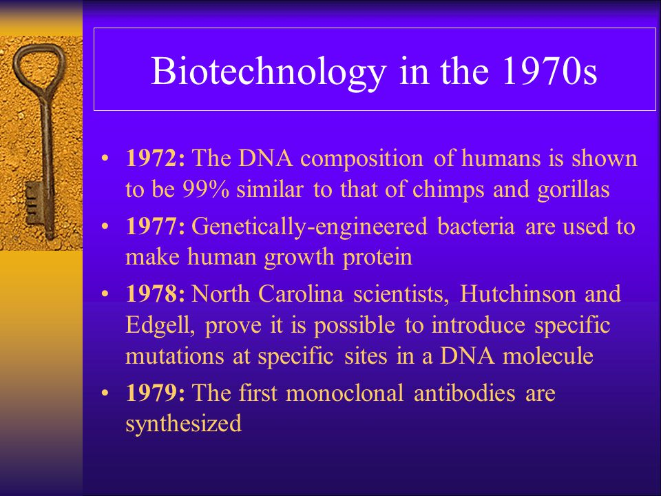 Biotechnology in the 1970s 1972: The DNA composition of humans is shown to be 99% similar to that of chimps and gorillas.