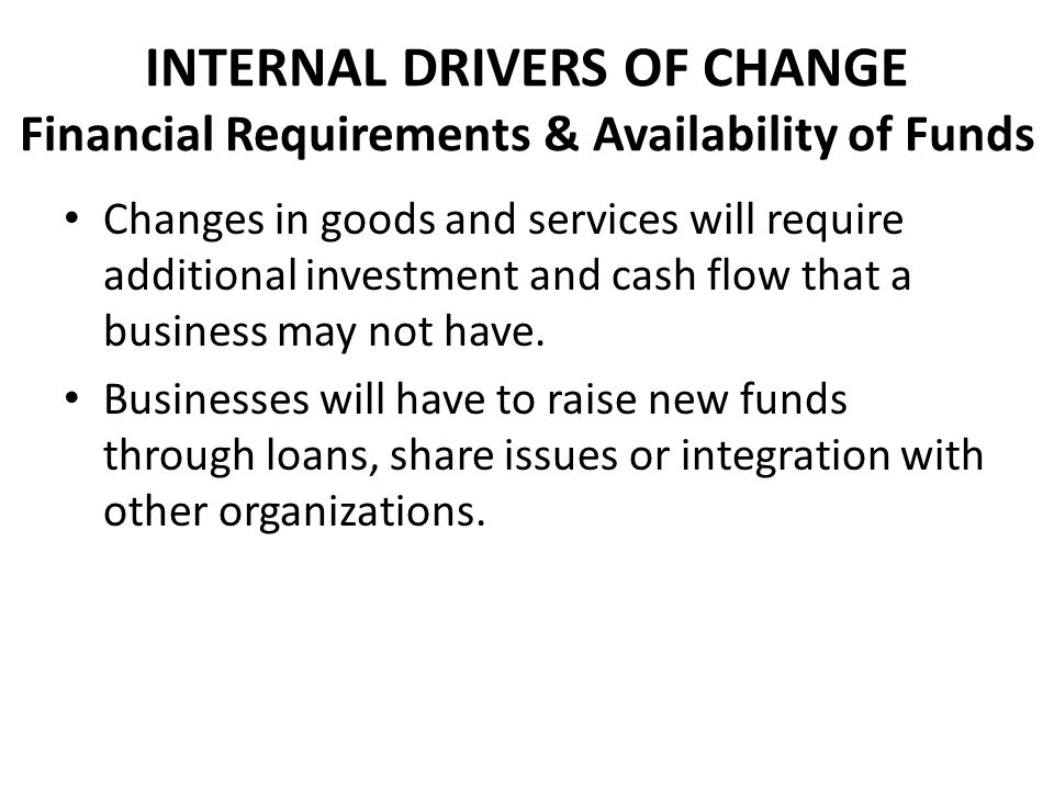 INTERNAL DRIVERS OF CHANGE Financial Requirements & Availability of Funds