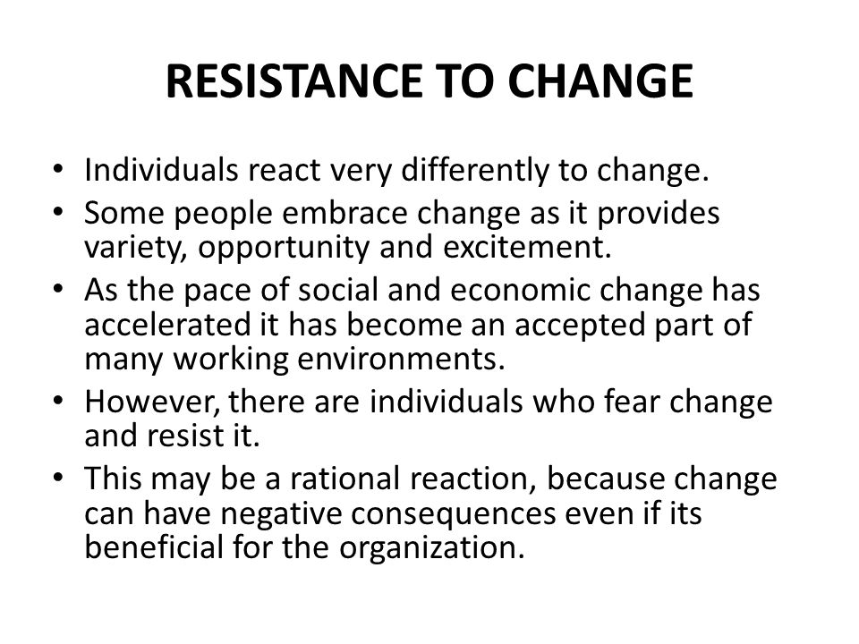 RESISTANCE TO CHANGE Individuals react very differently to change.