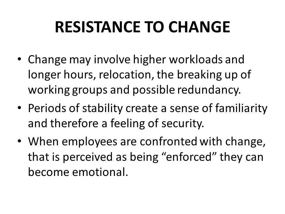 RESISTANCE TO CHANGE Change may involve higher workloads and longer hours, relocation, the breaking up of working groups and possible redundancy.