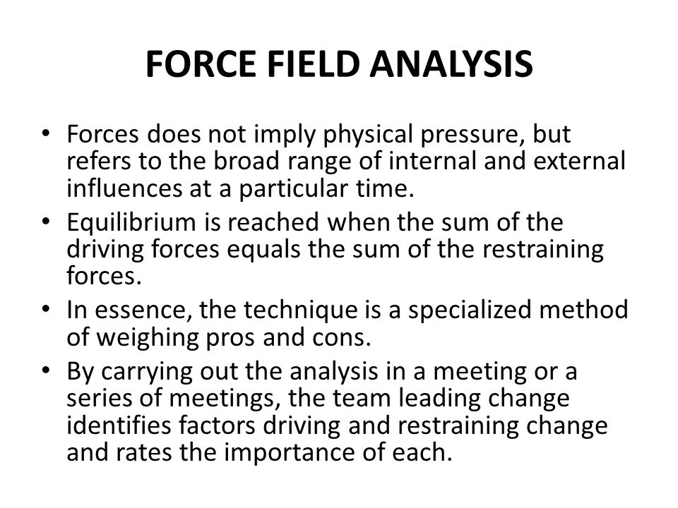 FORCE FIELD ANALYSIS Forces does not imply physical pressure, but refers to the broad range of internal and external influences at a particular time.