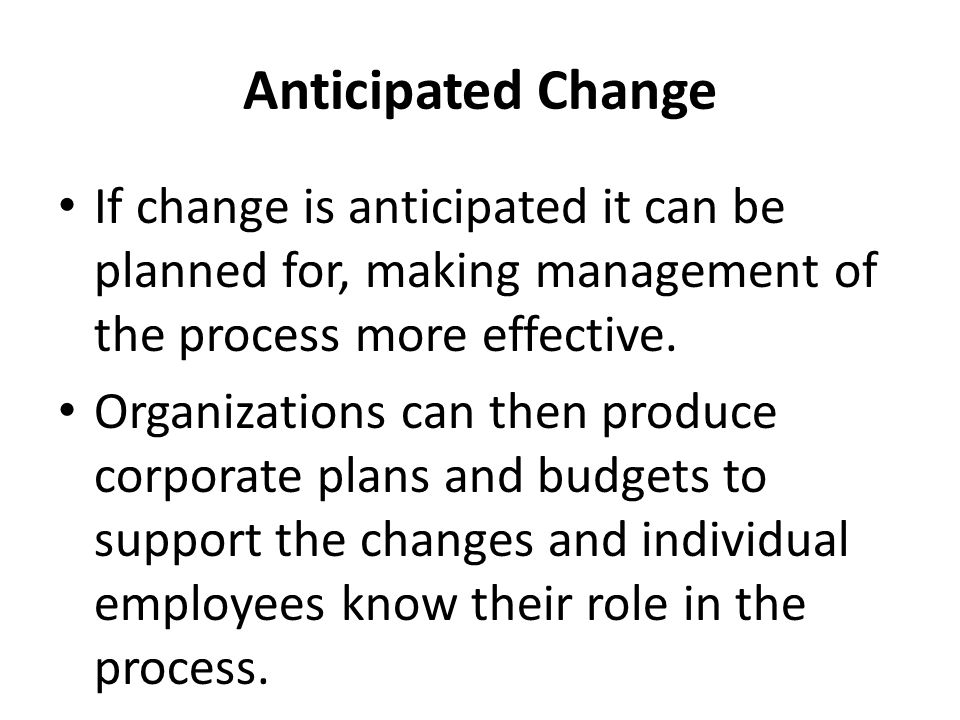 Anticipated Change If change is anticipated it can be planned for, making management of the process more effective.