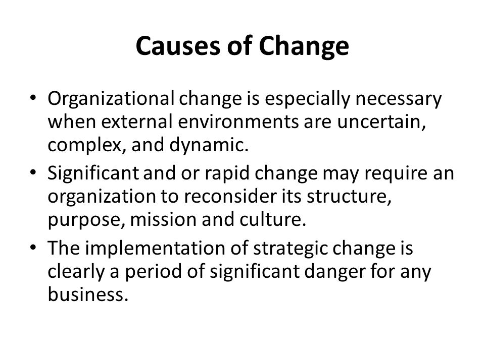 Causes of Change Organizational change is especially necessary when external environments are uncertain, complex, and dynamic.