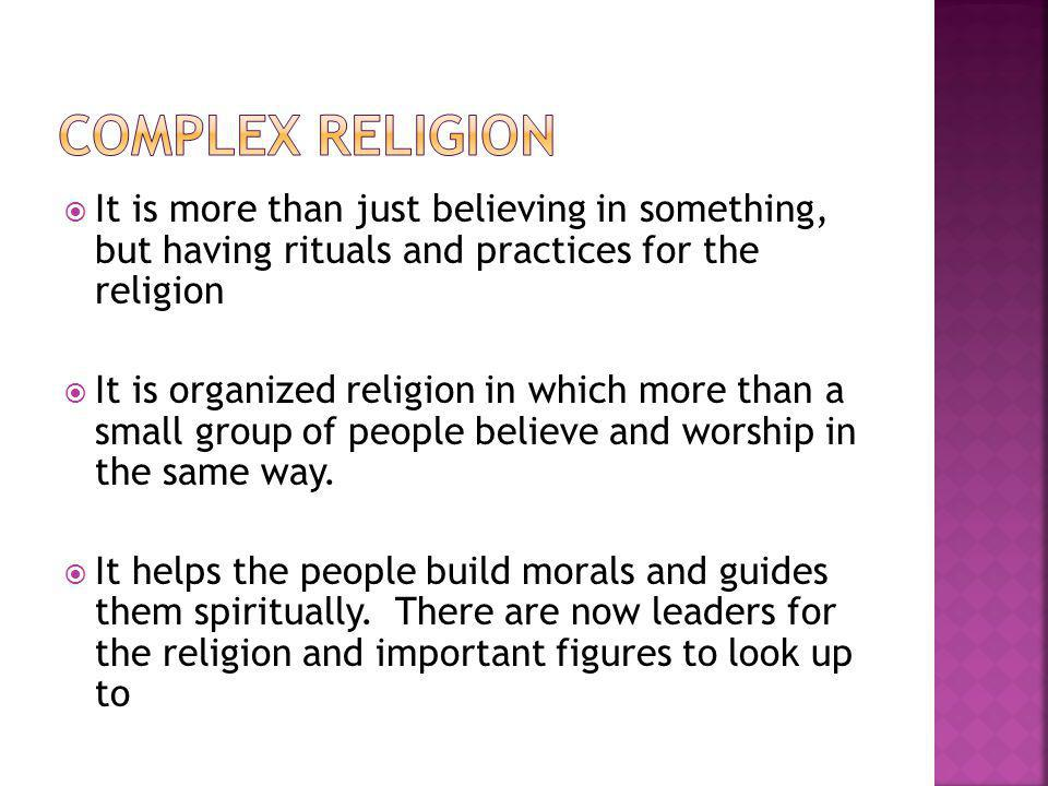 Complex Religion It is more than just believing in something, but having rituals and practices for the religion.