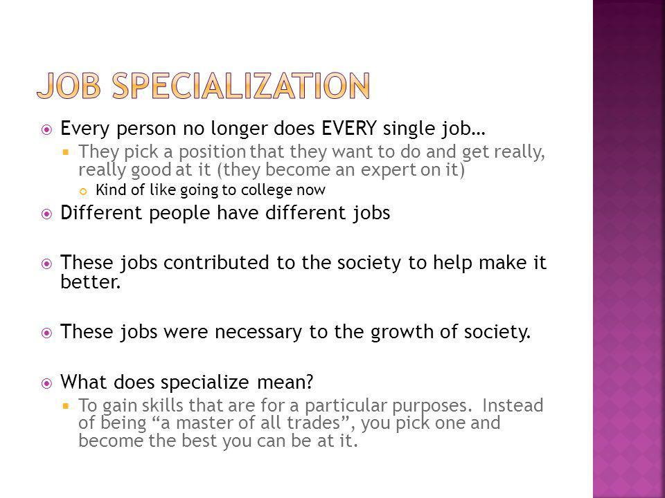 Job Specialization Every person no longer does EVERY single job…