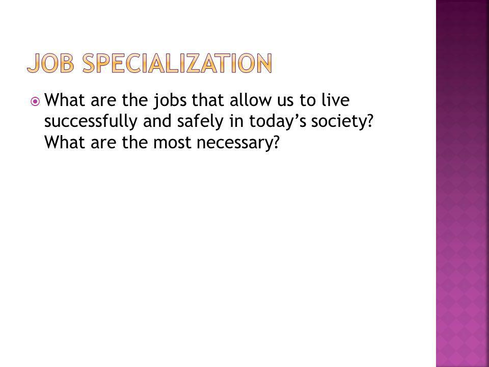 Job Specialization What are the jobs that allow us to live successfully and safely in today's society.
