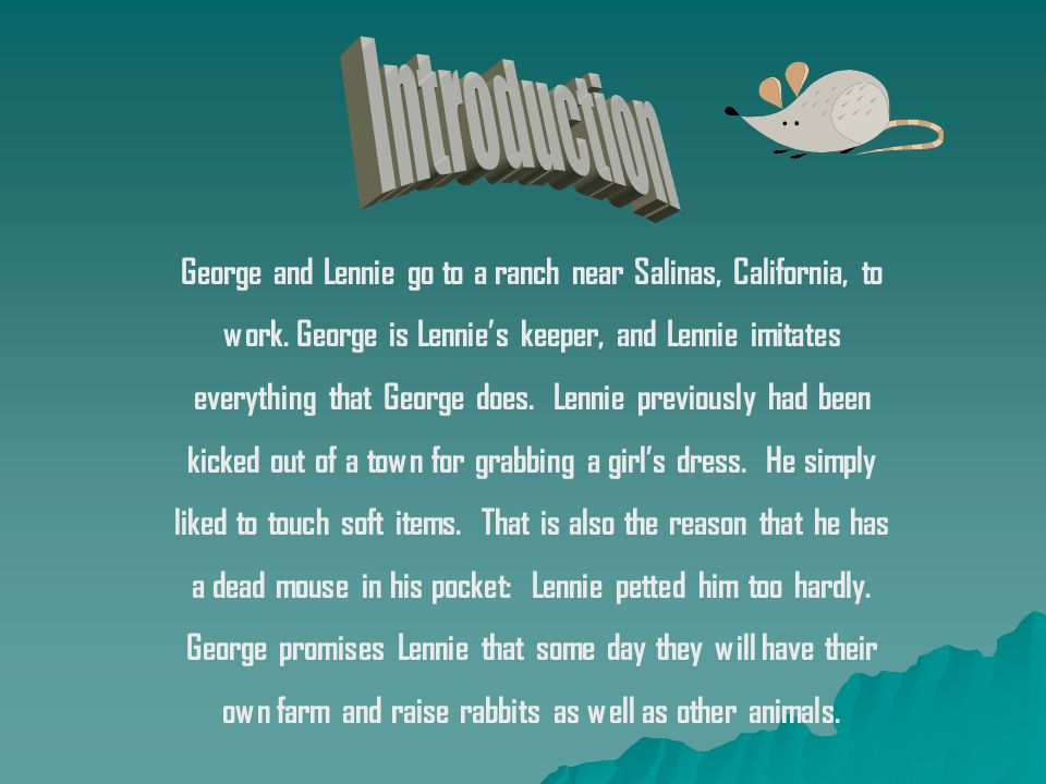 Introduction George and Lennie go to a ranch near Salinas, California, to. work. George is Lennie's keeper, and Lennie imitates.