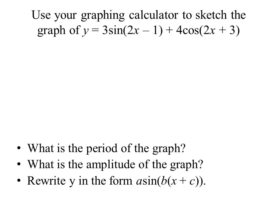 Use your graphing calculator to sketch the graph of y = 3sin(2x – 1) + 4cos(2x + 3)