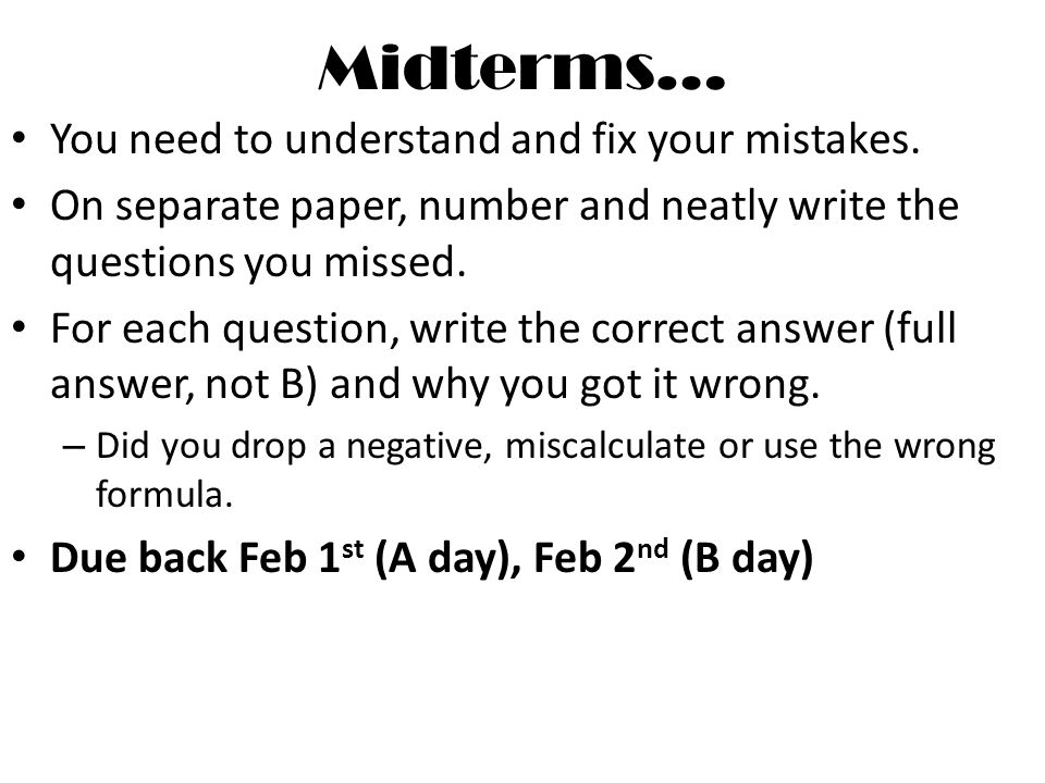 Midterms… You need to understand and fix your mistakes.