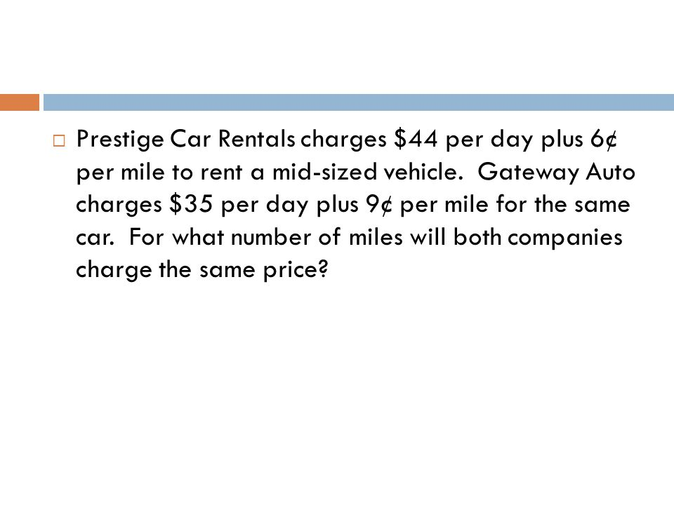 Prestige Car Rentals charges $44 per day plus 6¢ per mile to rent a mid-sized vehicle.