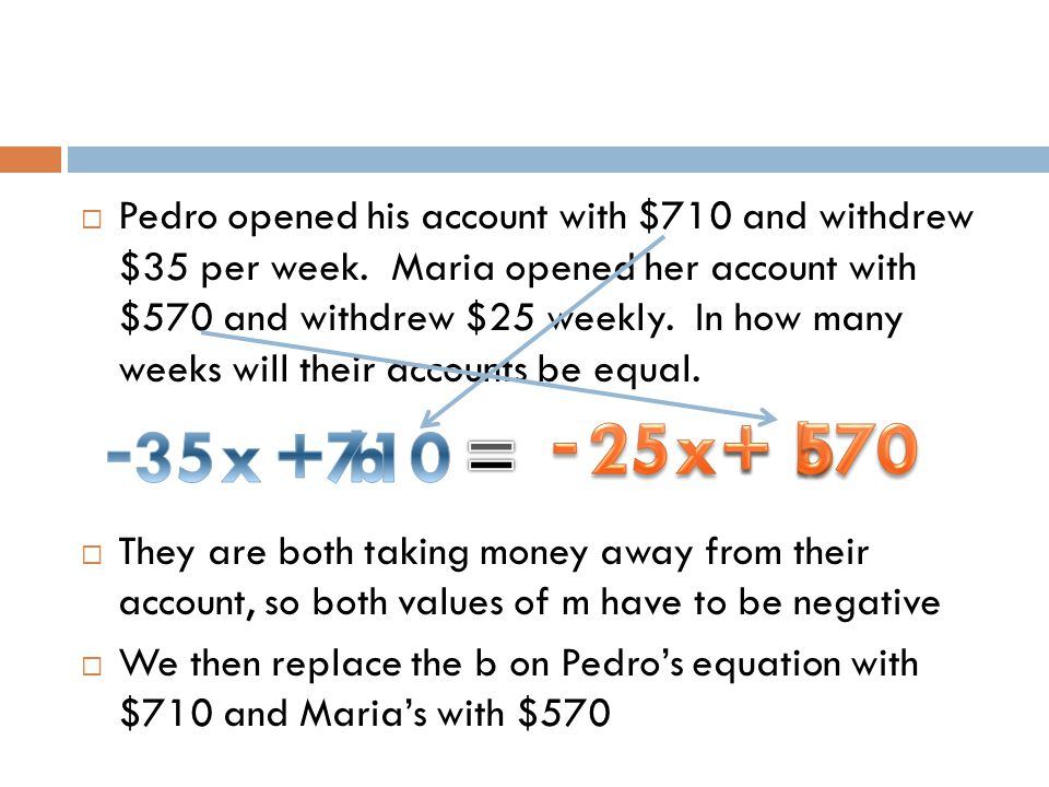 Pedro opened his account with $710 and withdrew $35 per week