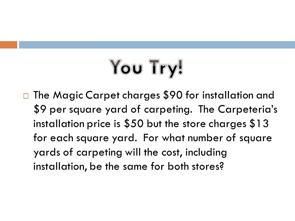The Magic Carpet charges $90 for installation and $9 per square yard of carpeting. The Carpeteria's installation price is $50 but the store charges $13 for each square yard. For what number of square yards of carpeting will the cost, including installation, be the same for both stores