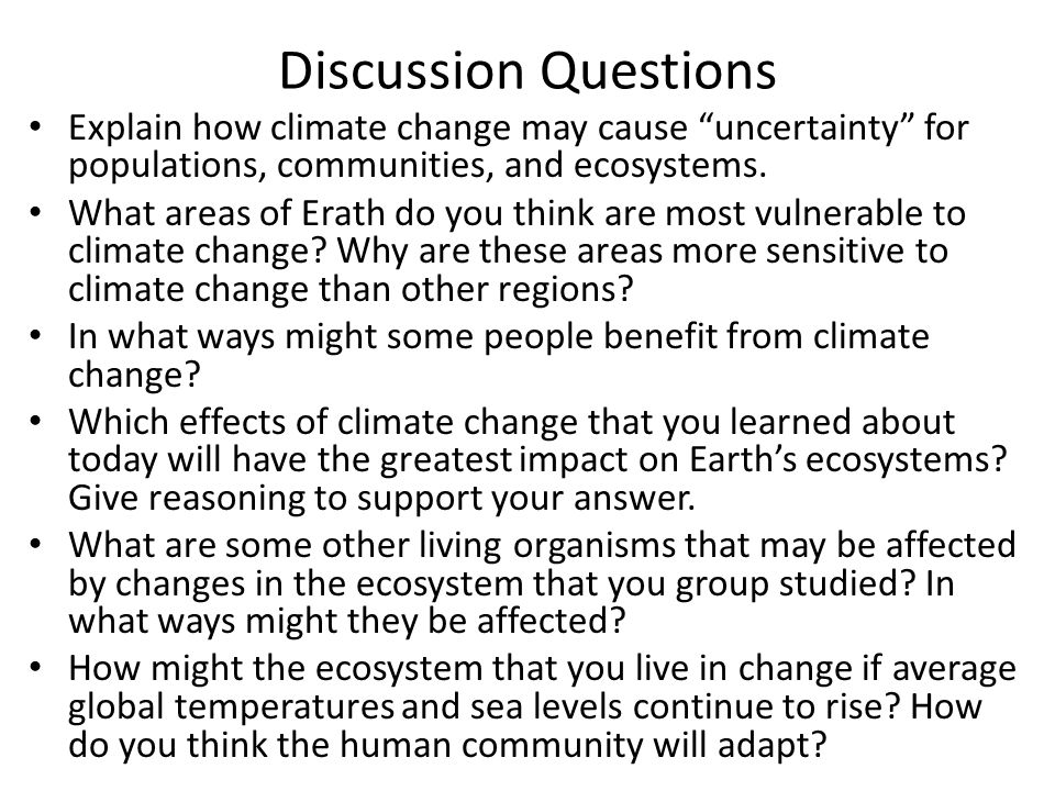 Discussion Questions Explain how climate change may cause uncertainty for populations, communities, and ecosystems.