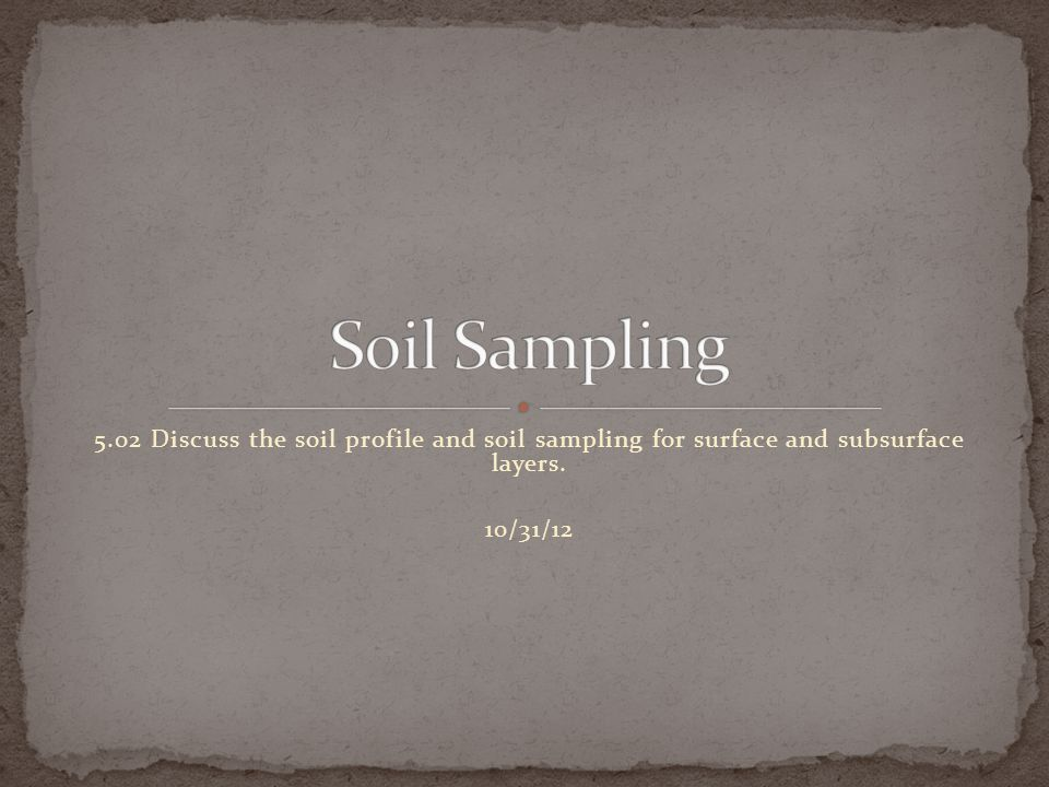 Soil Sampling 5.02 Discuss the soil profile and soil sampling for surface and subsurface layers.