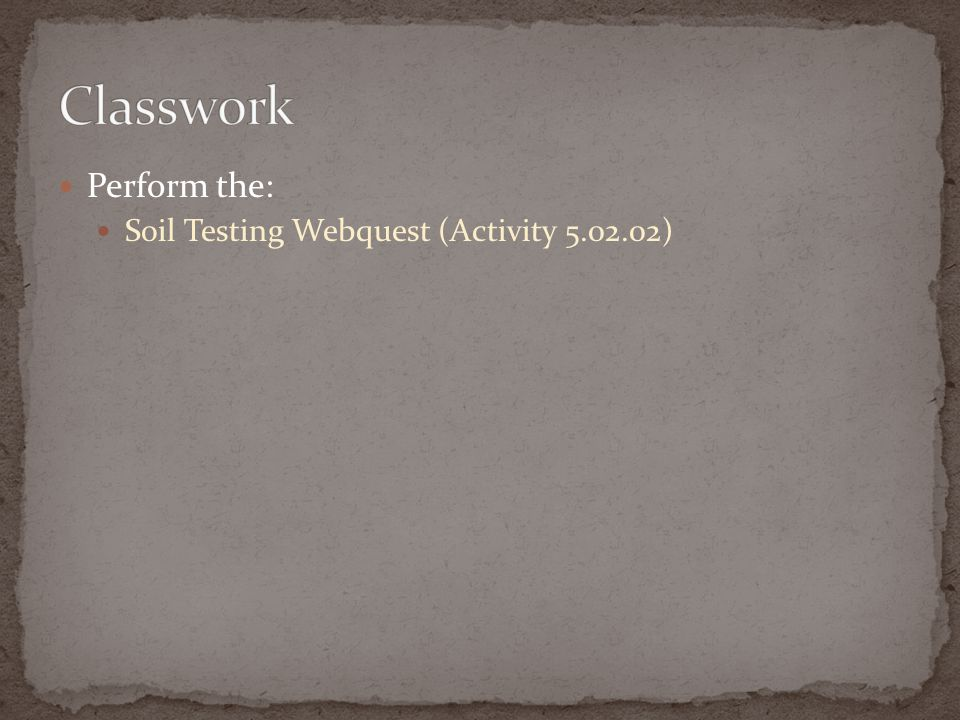 Classwork Perform the: Soil Testing Webquest (Activity 5.02.02)