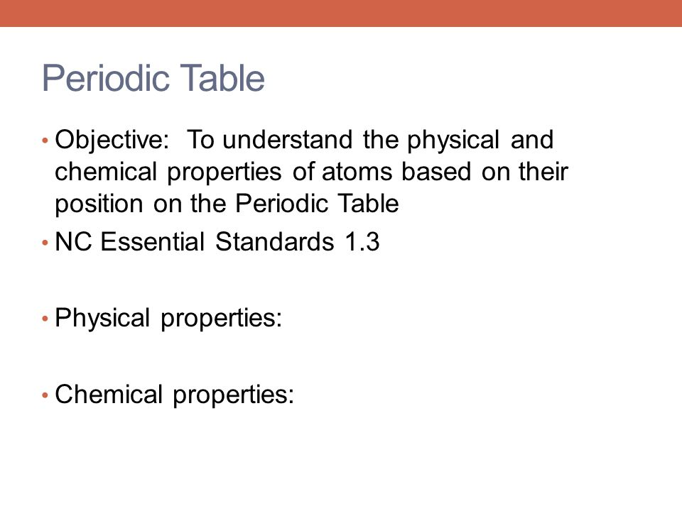 Periodic Table Objective: To understand the physical and chemical properties of atoms based on their position on the Periodic Table.