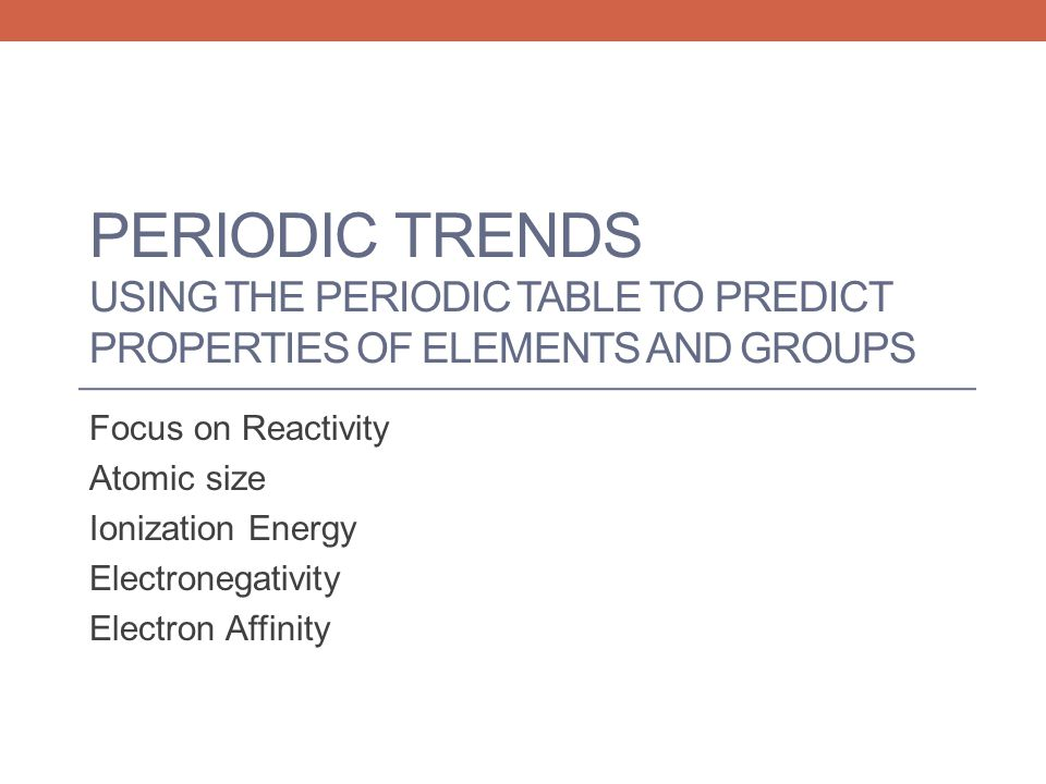 Periodic Trends Using the Periodic Table to predict Properties of Elements and Groups