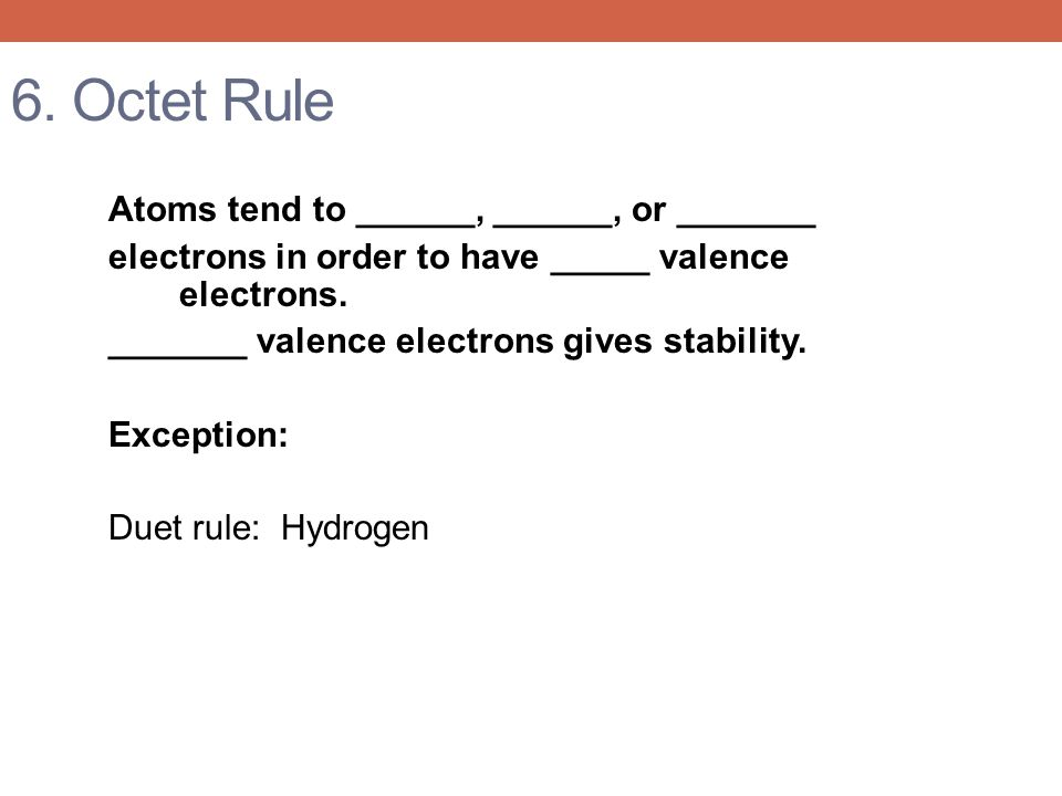 6. Octet Rule Atoms tend to ______, ______, or _______