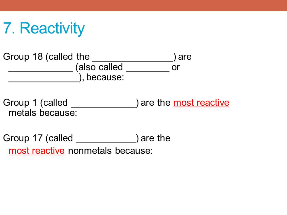 7. Reactivity Group 18 (called the _______________) are ____________ (also called ________ or _____________), because: